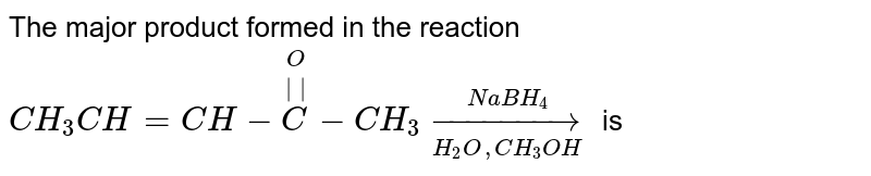 The major product  formed in the reaction <br> `CH_(3)CH = CH - overset(O)overset(||)(C ) - CH_(3)underset(H_(2)O,CH_(3)OH)overset(NaBH_(4))rarr` is