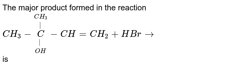 The major product formed in the reaction  <br>  `CH_(3)-underset(OH)underset(|)overset(CH_(3))overset(|)(C)-CH = CH_(2) + HBr rarr` <br> is