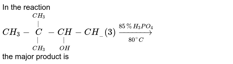 In the reaction <br> `CH_(3)-underset(CH_(3))underset(|)overset(CH_(3))overset(|)(C)-underset(OH)underset(|)(CH)-CH__(3)underset(80^(@)C)overset(85%H_(3)PO_(4))rarr` <br> the major product is
