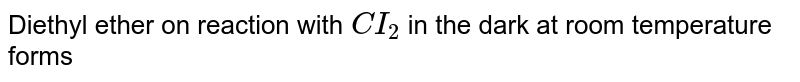 Diethyl ether on reaction with `CI_(2)` in the dark at room temperature forms