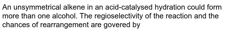 An unsymmetrical alkene in an acid-catalysed hydration could form more than one alcohol. The regioselectivity of the reaction and the chances of rearrangement are govered by