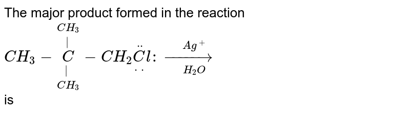 The major product formed in the reaction <br> `CH_(3)-underset(CH_(3))underset(|)overset(CH_(3))overset(|)(C )-CH_(2)underset(..)(ddotC)l:overset(Ag^(+))underset(H_(2)O)(rarr)` <br> is