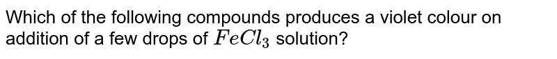 Which of the following compounds produces a violet colour on addition of a few drops of `FeCl_(3)` solution?