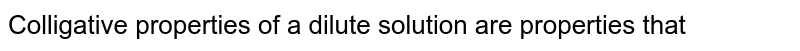 Colligative properties of a dilute solution are properties that
