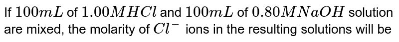 If `100 mL` of `1.00 M HCl` and `100mL` of `0.80 M NaOH` solution are mixed, the molarity of `Cl^(-)` ions in the resulting solutions will be