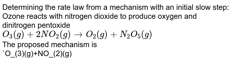 """Determining the rate law from a mechanism with an initial slow step: Ozone reacts with nitrogen dioxide to produce oxygen and dinitrogen pentoxide <br> `O_(3)(g)+2NO_(2)(g)rarrO_(2)(g)+N_(2)O_(5)(g)` <br> The proposed mechanism is <br> `O_(3)(g)+NO_(2)(g)overset(slow)rarr NO_(3)(g)+O_(2)(g)` <br> `NO_(3)(g)+NO_(2)(g)overset(""""fast"""")rarrN_(2)O_(5)(g)` <br> What is the rate law predicted by this mechanism ? <br> Strategy : The designations """"slow"""" and """"fast"""" indicate the relative rates of the steps. The rate is determined completely by the slow step, or rate-determining sterp."""