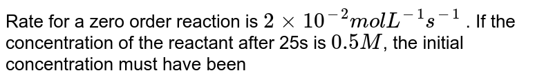 Rate for a zero order reaction is `2xx10^(-2) mol L^(-1) s^(-1)` . If the concentration of the reactant after 25s is `0.5M`, the initial concentration must have been
