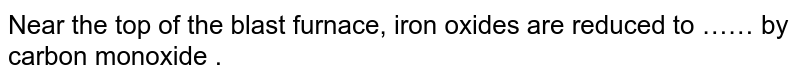 Near the top of the blast furnace, iron oxides are reduced to …… by carbon monoxide .