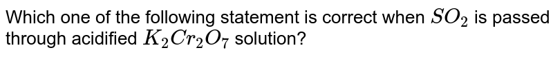 Which one of  the following statement is correct when `SO_(2)` is passed through acidified `K_(2)Cr_(2)O_(7)` solution?
