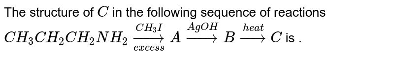 The structure of `C` in the following sequence of reactions <br> `CH_(3)CH_(2)CH_(2)NH_(2)underset(excess)overset(CH_(3)I)rarrA overset(AgOH)rarrBoverset(heat)rarrC` is .