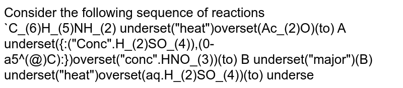 """Consider the following sequence of reactions <br> `C_(6)H_(5)NH_(2) underset(""""heat"""")overset(Ac_(2)O)(to) A underset({:(""""Conc"""".H_(2)SO_(4)),(0-a5^(@)C):})overset(""""conc"""".HNO_(3))(to) B underset(""""major"""")(B) underset(""""heat"""")overset(aq.H_(2)SO_(4))(to) underset((""""major"""")(C )` ."""