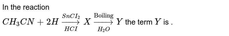 """In the reaction <br> `CH_(3)CN+2H underset(HCI)overset(SnCI_(2))rarrX underset(H_(2)O)overset(""""Boiling"""")rarrY` the term `Y` is ."""