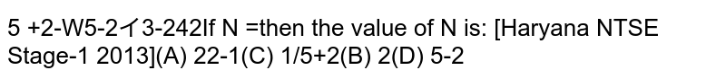 If `N=(sqrt(sqrt5+2)+sqrt(sqrt5-2))/(sqrt(sqrt5+2))-sqrt(3-2sqrt2)`, then the value of N