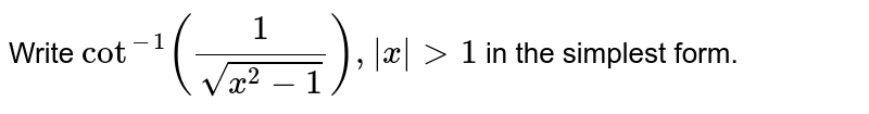 Write `cot^(-1)(1/(sqrt(x^2-1))),|x|>1` in the simplest form.