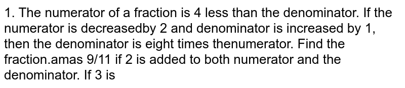 The numerator of a fraction is 4 less than the denominator. If the numerator is decreased by 2 and denominator is increased by 1, then the denominator is eight times the numerator. Find the fraction.