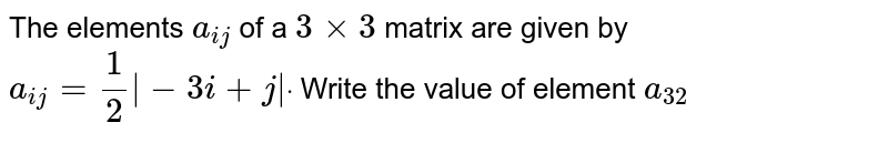 The elements `a_(i j)` of a `3xx3` matrix are given by `a_(i j)=1/2|-3i+j|dot` Write the value of element `a_(32)`