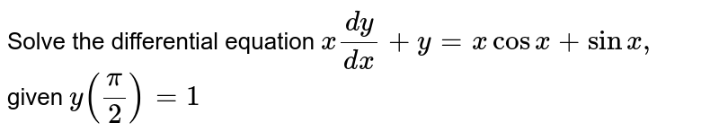 Solve the differential equation `x(dy)/(dx)+y=xcosx+sinx ,` given `y(pi/2)=1`