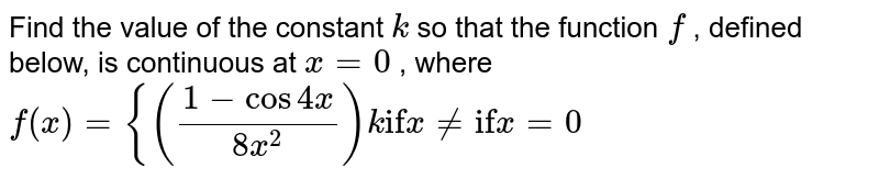"""Find the value of the constant `k` so that the function `f` , defined below, is continuous   at `x=0` , where  `f(x)={((1-cos4x)/(8x^2))k""""if""""x!=""""if""""x=0`"""