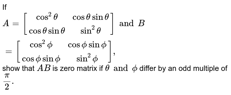 If `A=[(cos^2theta,costheta sintheta),(cos theta sintheta, sin^2theta)] and B=[(cos^2 phi, cos phi sin phi),(cos phisinphi,sin^2phi)],` show that `AB` is zero matrix if `theta and phi` differ by an odd multiple of `pi/2.`