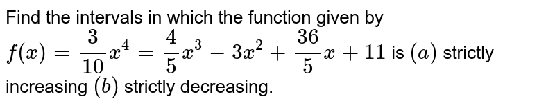Find the intervals in which the function given by `f(x)=3/(10)x^4=4/5x^3-3x^2+(36)/5x+11` is `(a)` strictly increasing `(b)` strictly decreasing.