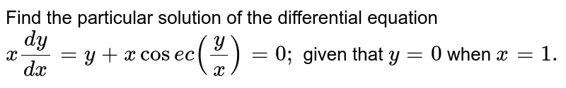 Find the particular solution of the differential equation `x(dy)/(dx)=y+xcos e c(y/x)=0;` given that `y=0` when `x=1.`