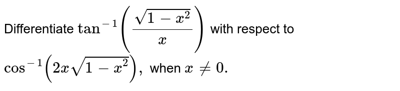 Differentiate `tan^(-1)((sqrt(1-x^2))/x)` with respect to `cos^(-1)(2xsqrt(1-x^2)),` when `x!=0.`