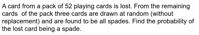 A card from a pack of 52   playing cards is lost. From the remaining cards of the pack three cards are drawn at random   (without replacement) and are found to be all spades. Find the probability of   the lost card being a spade.