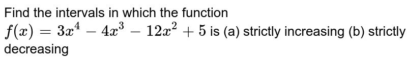 Find the intervals in which the function `f(x)=3x^4-4x^3-12 x^2+5` is (a)   strictly   increasing (b) strictly decreasing