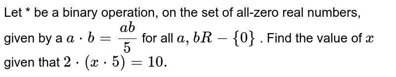 Let * be a binary operation, on the set of all-zero real numbers, given   by a `a*b=(a b)/5` for all `a ,bR-{0}` . Find the value of `x` given that `2*(x*5)=10.`