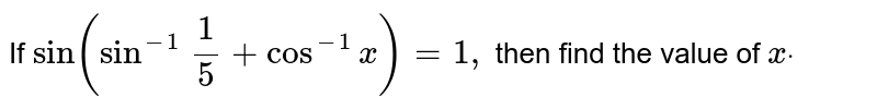 """If `""""sin""""(sin^(-1)\ 1/5+cos^(-1)x)=1,` then find the value of `xdot`"""