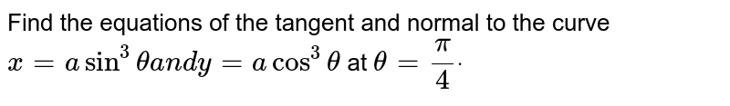 Find the equations of the tangent and normal to   the curve `x=asin^3thetaa n dy=acos^3theta`  at `theta=pi/4dot`