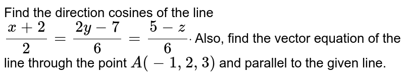 Find the direction cosines of the line `(x+2)/2=(2y-7)/6=(5-z)/6dot` Also, find the vector equation   of the line through the point `A(-1,2,3)` and parallel to the given line.