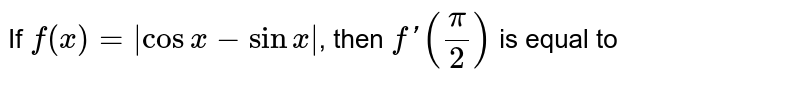 If `f(x)= cosx-sinx `, then `f'(pi/2)` is equal to