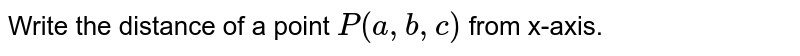 Write the distance of a point `P(a ,b ,c)` from x-axis.