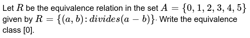 Let `R` be the equivalence relation in   the set `A={0,1,2,3,4,5}` given by `R={(a ,b):d i v i d e s(a-b)}dot` Write the equivalence class [0].
