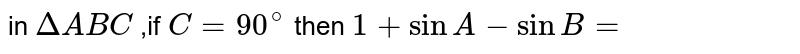 in `Delta ABC`  ,if `C=90^@` then `1+sinA-sinB=`
