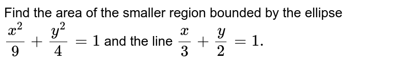 Find the area of the smaller region bounded by the ellipse `(x^2)/9+(y^2)/4=1` and the line `x/3+y/2=1.`