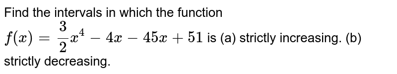 Find the intervals in which the function `f(x)=3/2x^4-4x-45 x+51` is (a)   strictly   increasing. (b)   strictly   decreasing.