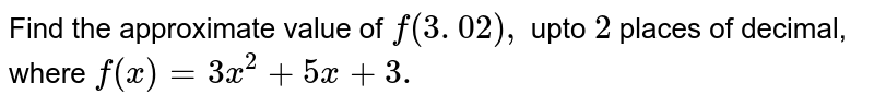 Find the approximate value of `f(3. 02),` upto `2`  places of decimal, where `f(x)=3x^2+5x+3.`