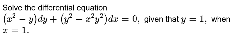 Solve the   differential equation `(x^2-y)dy+(y^2+x^2y^2)dx=0,` given that `y=1,` when `x=1.`