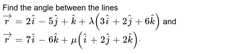 Find the angle between the lines ` vec r=2 hat i-5 hat j+ hat k+lambda(3 hat i+2 hat j+6 hat k)` and ` vec r=7 hat i-6 hat k+mu( hat i+2 hat j+2 hat k)dot`