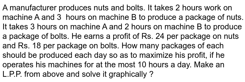 A manufacturer produces nuts and bolts. It takes 2 hours work on machine   A and 3 hours on machine B to produce   a package of nuts. It takes 3 hours on machine A and 2 hours on machine B to   produce a package of bolts. He earns a profit of Rs. 24 per package on nuts and Rs. 18 per package on bolts. How   many packages of each should be produced each day so as to maximize his   profit, if he operates his machines for at the most 10 hours a day. Make an   L.P.P. from above and solve it graphically ?