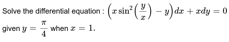 Solve the differential equation : `(xsin^2(y/x)-y)dx+xdy=0` given `y=pi/4` when `x=1.`