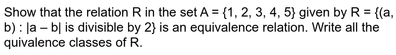 Show that the relation R in the set A = {1, 2, 3, 4, 5} given by R = {(a,   b) : |a – b| is divisible by 2} is an equivalence relation. Write all the   quivalence classes of R.