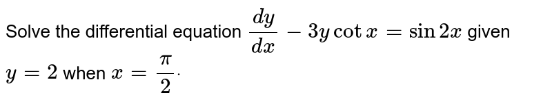 Solve the differential equation `(dy)/(dx)-3ycotx=sin2x` given `y=2` when `x=pi/2dot`