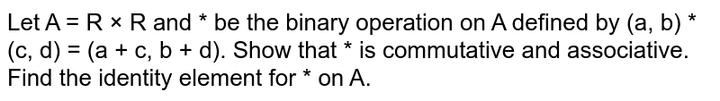 Let A = R × R and * be the binary   operation on A defined by (a, b) * (c, d) = (a + c, b + d). Show that * is commutative and associative. Find the identity element for * on A.