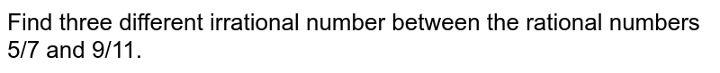 Find three different irrational number between the rational numbers 5/7 and 9/11.
