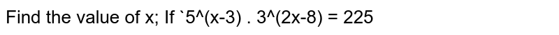 Find the value of x; If `5^(x-3) . 3^(2x-8) = 225