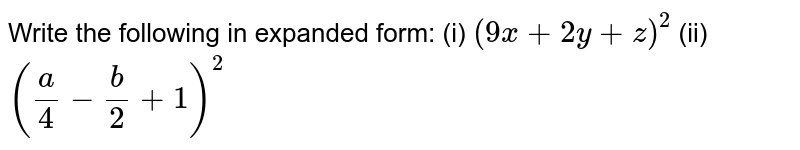 Write the following in expanded form: (i) `(9x+2y+z)^2` (ii) `(a/4-b/2+1)^2`