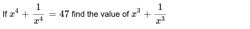 If `x^4+1/x^4 = 47` find the value of `x^3+1/x^3`